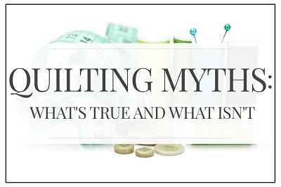 Quilting Myths:  What's true and what's not